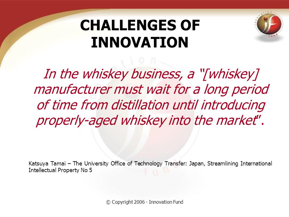 © Copyright 2006 - Innovation Fund CHALLENGES OF INNOVATION In the whiskey business, a [whiskey] manufacturer must wait for a long period of time from distillation until introducing properly-aged whiskey into the market .