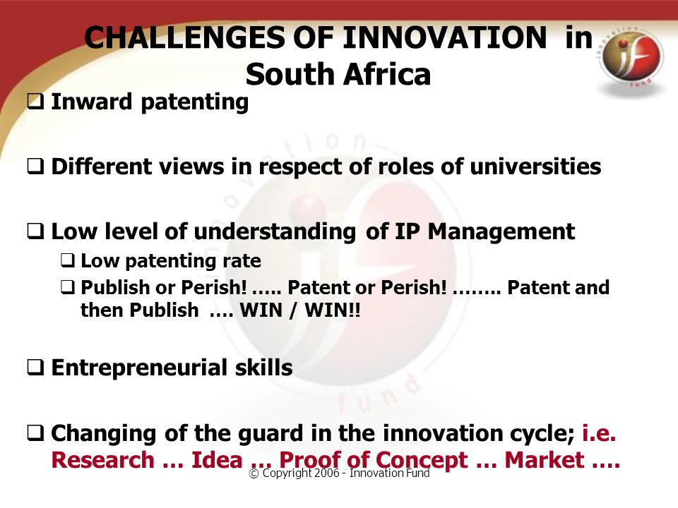 © Copyright 2006 - Innovation Fund CHALLENGES OF INNOVATION in South Africa  Inward patenting  Different views in respect of roles of universities  Low level of understanding of IP Management  Low patenting rate  Publish or Perish.