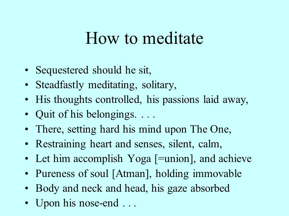 How to meditate Sequestered should he sit, Steadfastly meditating, solitary, His thoughts controlled, his passions laid away, Quit of his belongings....