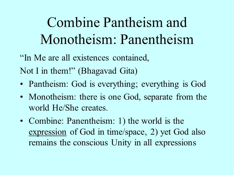 Combine Pantheism and Monotheism: Panentheism In Me are all existences contained, Not I in them! (Bhagavad Gita) Pantheism: God is everything; everything is God Monotheism: there is one God, separate from the world He/She creates.
