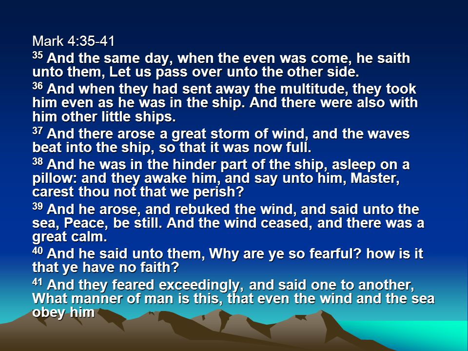 Mark 4:35-41 35 And the same day, when the even was come, he saith unto them, Let us pass over unto the other side. 36 And when they had sent away the