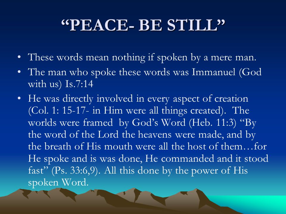 """""""PEACE- BE STILL"""" These words mean nothing if spoken by a mere man. The man who spoke these words was Immanuel (God with us) Is.7:14 He was directly i"""