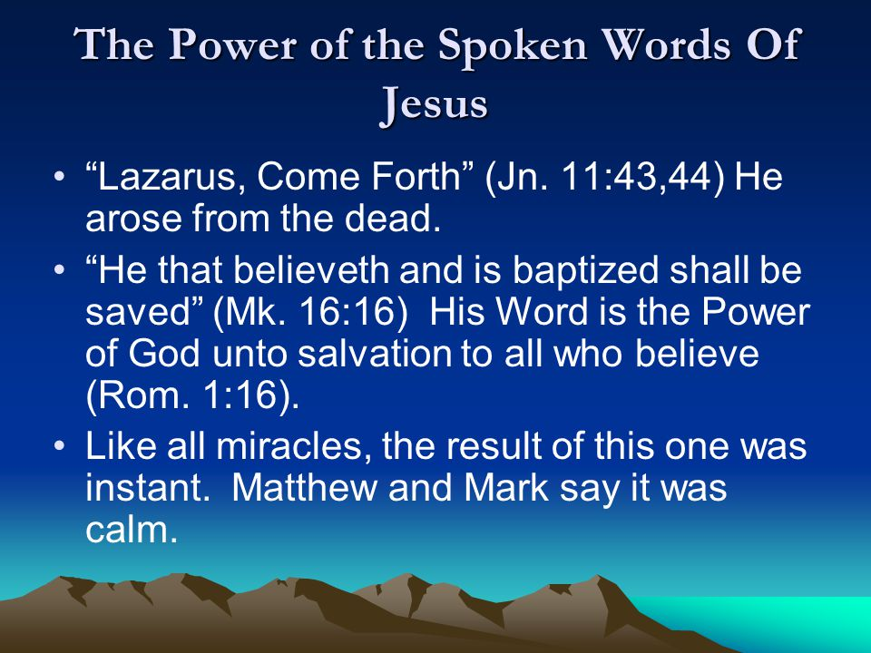 """The Power of the Spoken Words Of Jesus """"Lazarus, Come Forth"""" (Jn. 11:43,44) He arose from the dead. """"He that believeth and is baptized shall be saved"""""""