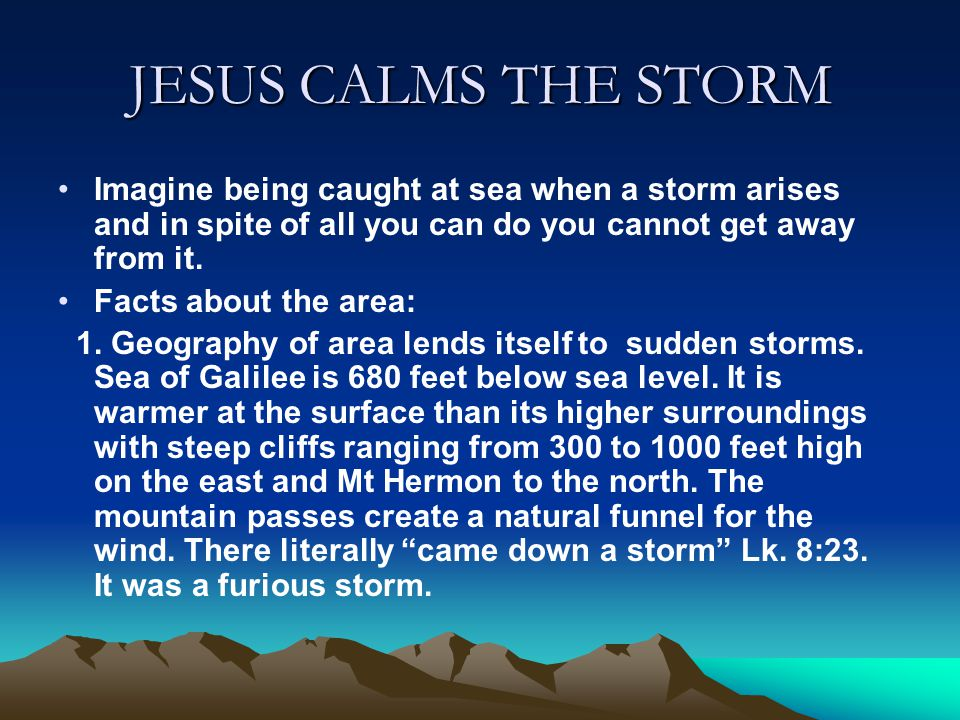 JESUS CALMS THE STORM Imagine being caught at sea when a storm arises and in spite of all you can do you cannot get away from it. Facts about the area