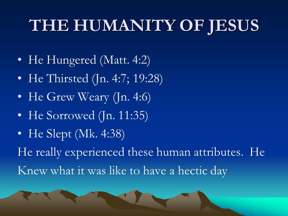THE HUMANITY OF JESUS He Hungered (Matt. 4:2) He Thirsted (Jn. 4:7; 19:28) He Grew Weary (Jn. 4:6) He Sorrowed (Jn. 11:35) He Slept (Mk. 4:38) He real