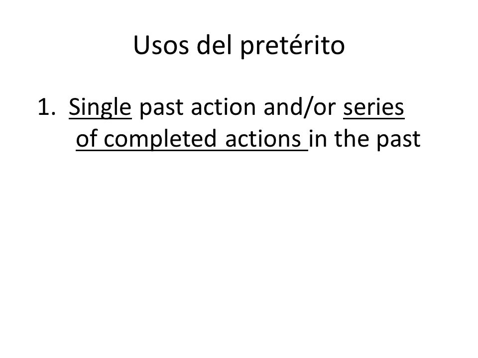 Usos del pretérito 1. Single past action and/or series of completed actions in the past