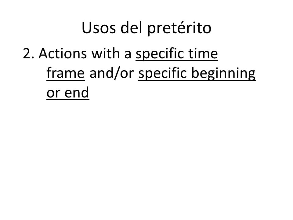 Usos del pretérito 2. Actions with a specific time frame and/or specific beginning or end