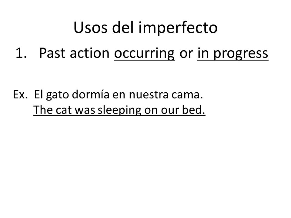 Usos del imperfecto 1.Past action occurring or in progress Ex.