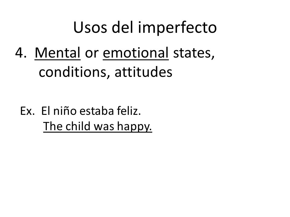 Usos del imperfecto 4. Mental or emotional states, conditions, attitudes Ex. El niño estaba feliz. The child was happy.