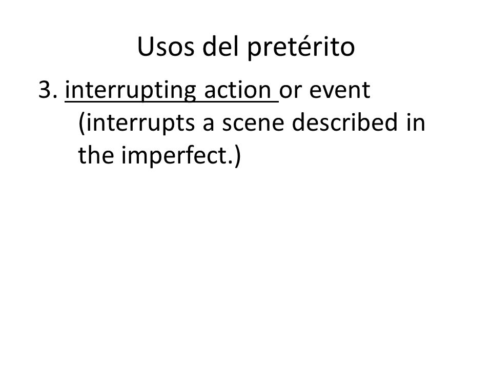 Usos del pretérito 3. interrupting action or event (interrupts a scene described in the imperfect.)