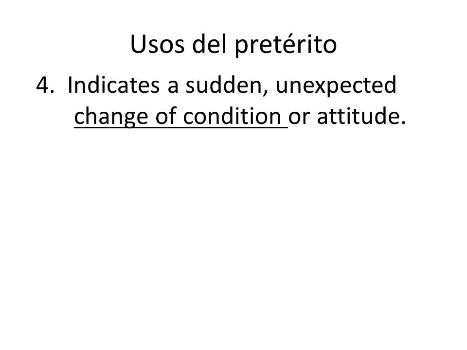 Usos del pretérito 4. Indicates a sudden, unexpected change of condition or attitude.