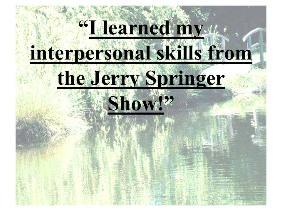 I learned my interpersonal skills from the Jerry Springer Show!