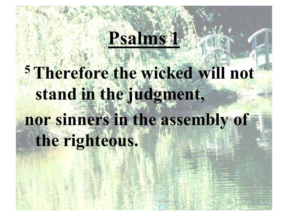 Psalms 1 5 Therefore the wicked will not stand in the judgment, nor sinners in the assembly of the righteous.