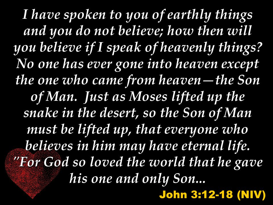 I have spoken to you of earthly things and you do not believe; how then will you believe if I speak of heavenly things? No one has ever gone into heav