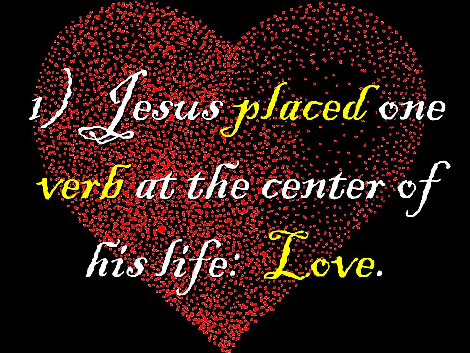 1) Jesus placed one verb at the center of his life: Love.