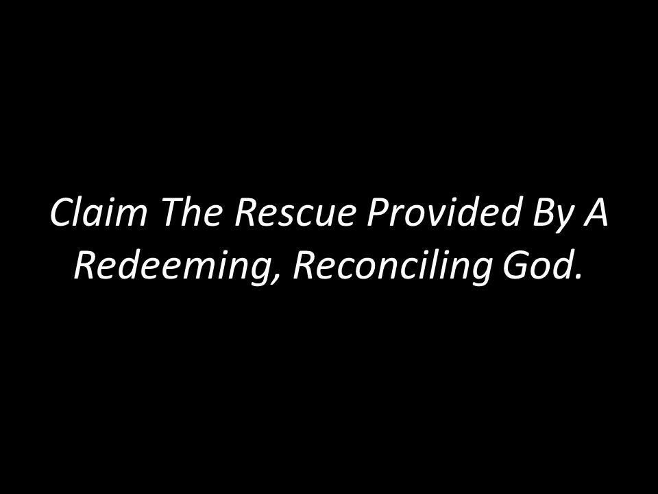 Claim The Rescue Provided By A Redeeming, Reconciling God.