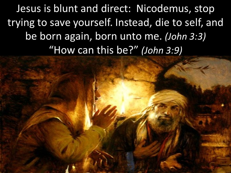 Jesus is blunt and direct: Nicodemus, stop trying to save yourself.