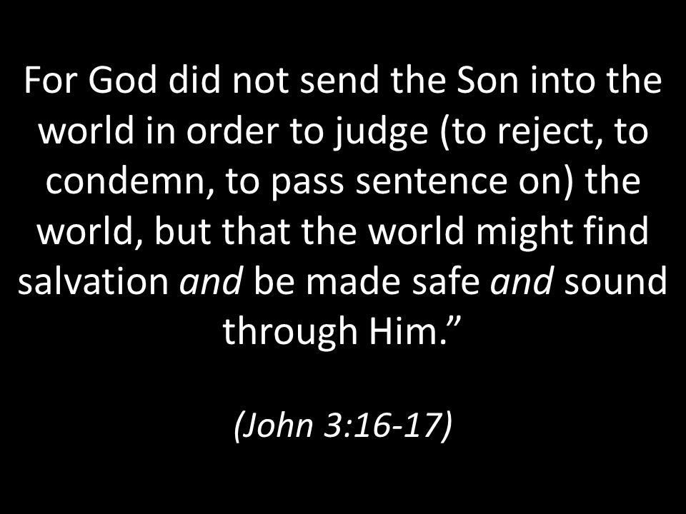 For God did not send the Son into the world in order to judge (to reject, to condemn, to pass sentence on) the world, but that the world might find salvation and be made safe and sound through Him. (John 3:16-17)
