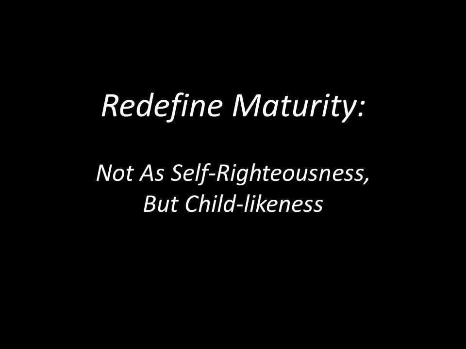 Redefine Maturity: Not As Self-Righteousness, But Child-likeness