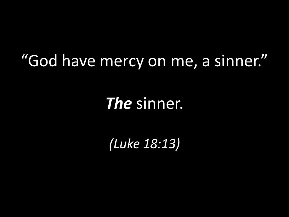 God have mercy on me, a sinner. The sinner. (Luke 18:13)