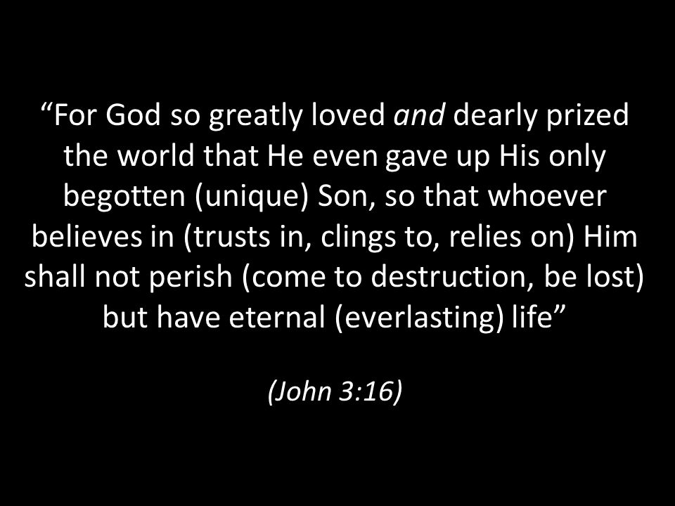 For God so greatly loved and dearly prized the world that He even gave up His only begotten (unique) Son, so that whoever believes in (trusts in, clings to, relies on) Him shall not perish (come to destruction, be lost) but have eternal (everlasting) life (John 3:16)