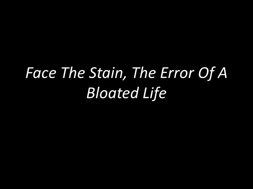 Face The Stain, The Error Of A Bloated Life