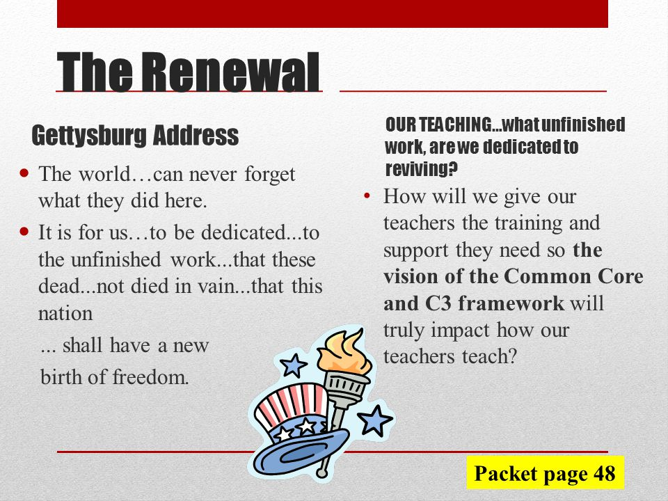Gettysburg Address OUR TEACHING…what unfinished work, are we dedicated to reviving.