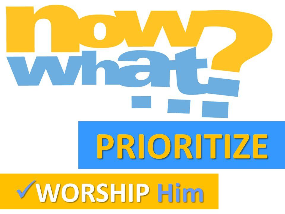 PRIORITIZE WORSHIP Him WORSHIP Him