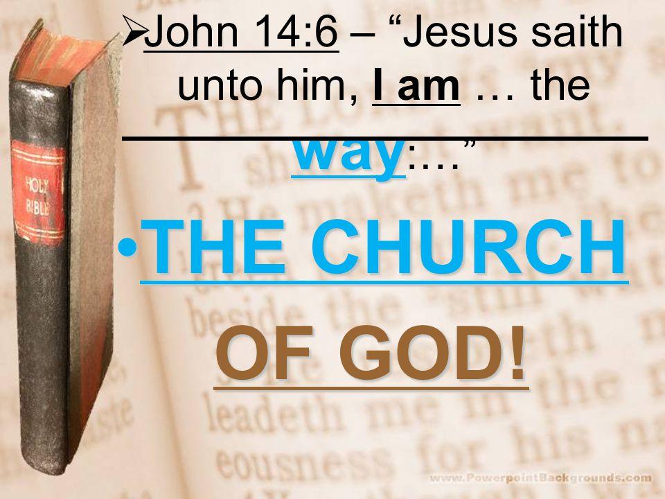 way  John 14:6 – Jesus saith unto him, I am … the way :… THE CHURCHTHE CHURCH OF GOD!
