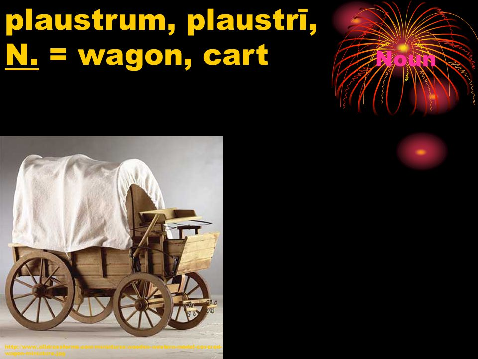 http://www.alldressforms.com/miniatures/wooden-western-model-covered- wagon-miniature.jpg plaustrum, plaustrī, N. = wagon, cart Noun