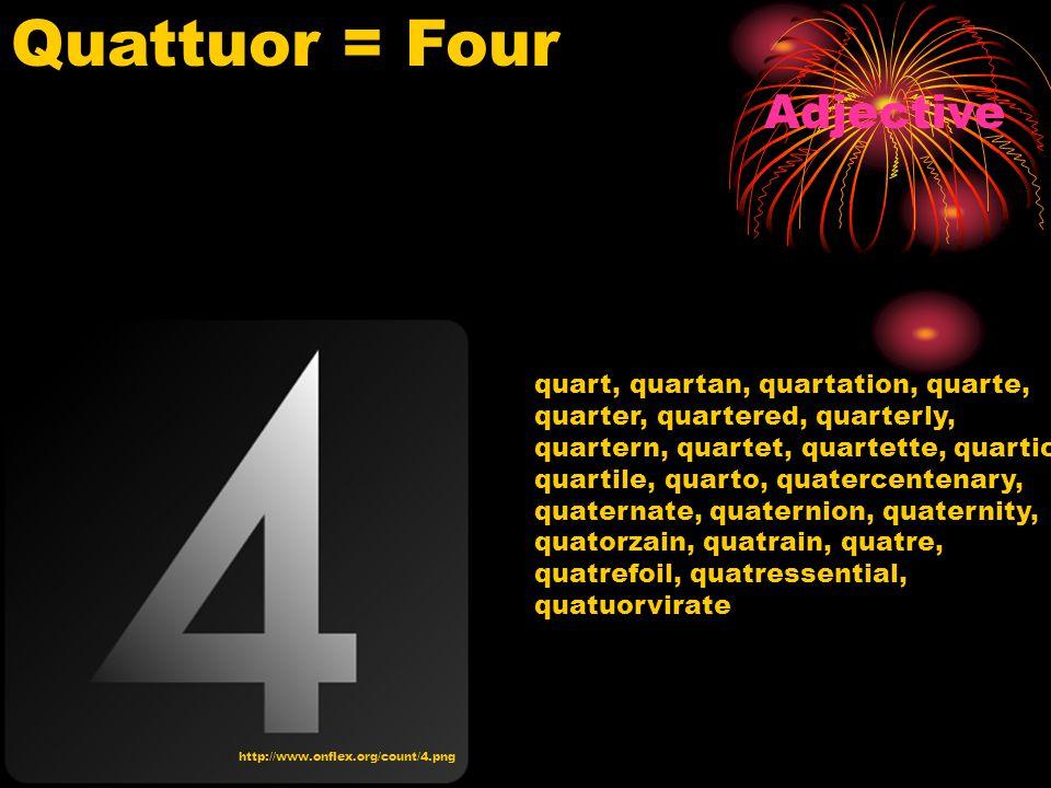 http://www.onflex.org/count/4.png Quattuor = Four Adjective quart, quartan, quartation, quarte, quarter, quartered, quarterly, quartern, quartet, quartette, quartic, quartile, quarto, quatercentenary, quaternate, quaternion, quaternity, quatorzain, quatrain, quatre, quatrefoil, quatressential, quatuorvirate
