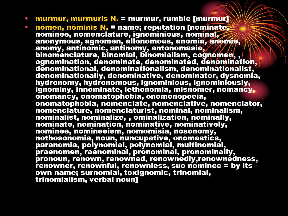 murmur, murmuris N. = murmur, rumble [murmur] nōmen, nōminis N. = name; reputation [nominate, nominee, nomenclature, ignominious, nominal, anonymous,