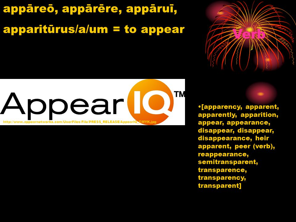appāreō, appārēre, appāruī, apparitūrus/a/um = to appear http://www.appearnetworks.com/UserFiles/File/PRESS_RELEASE/AppearIQ_CMYK.jpg Verb [apparency,