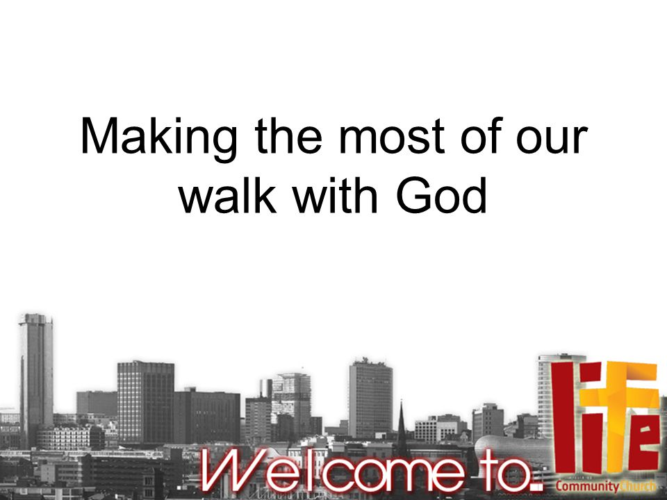 Making the most of our walk with God