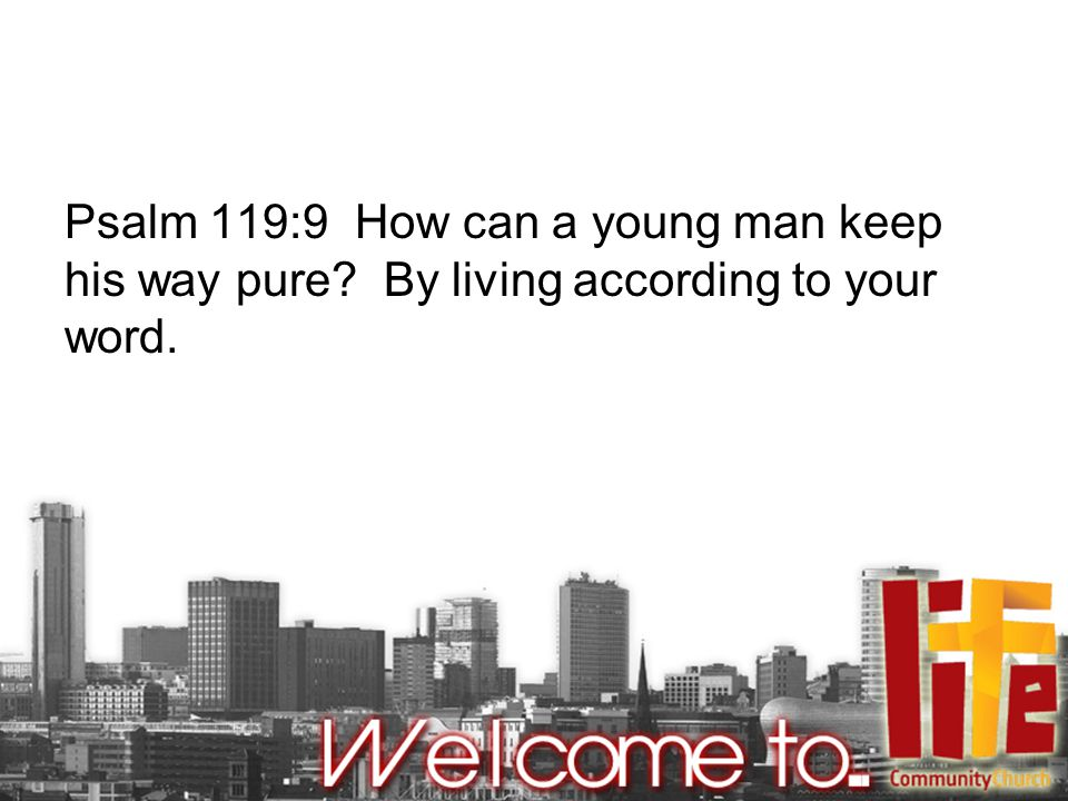 Psalm 119:9 How can a young man keep his way pure By living according to your word.
