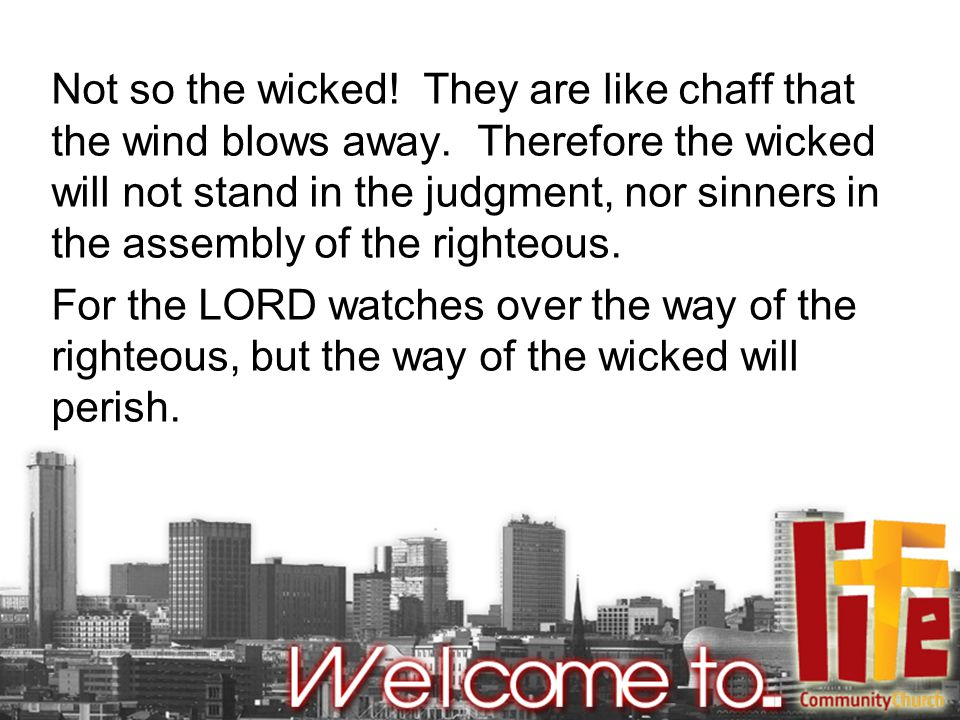 Not so the wicked. They are like chaff that the wind blows away.