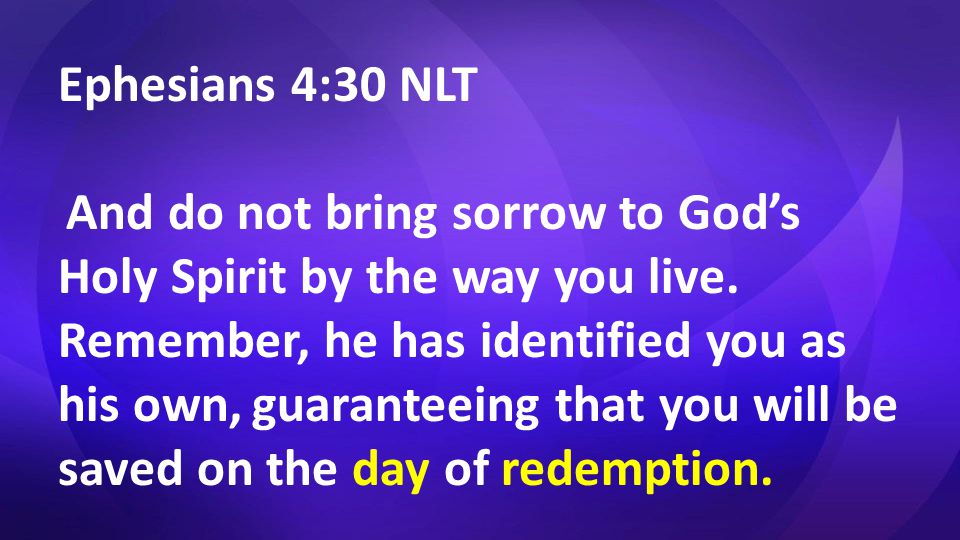 Ephesians 4:30 NLT And do not bring sorrow to God's Holy Spirit by the way you live.