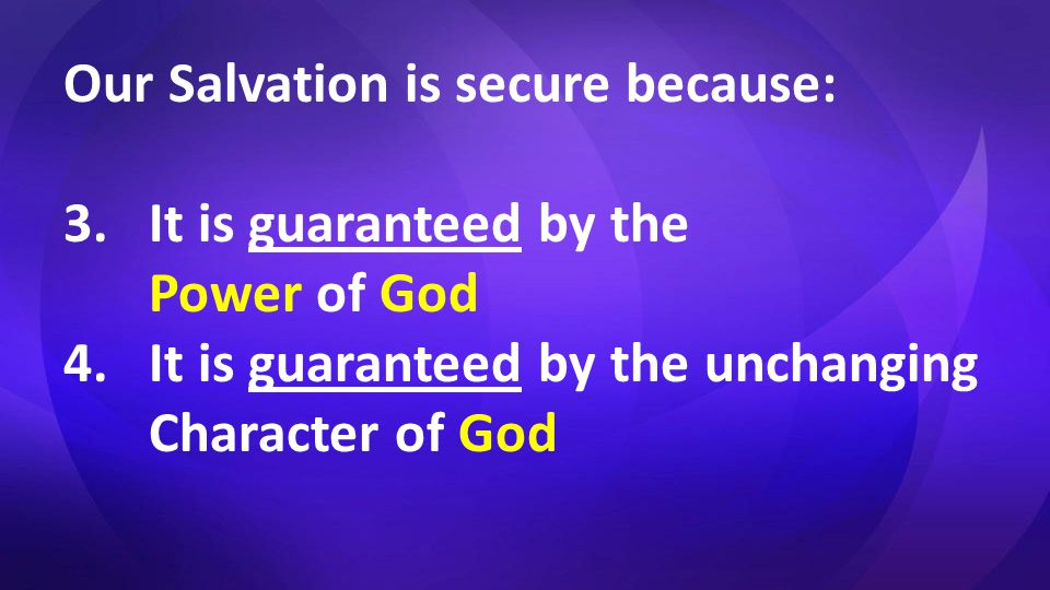 Our Salvation is secure because: 3.It is guaranteed by the Power of God 4.It is guaranteed by the unchanging Character of God