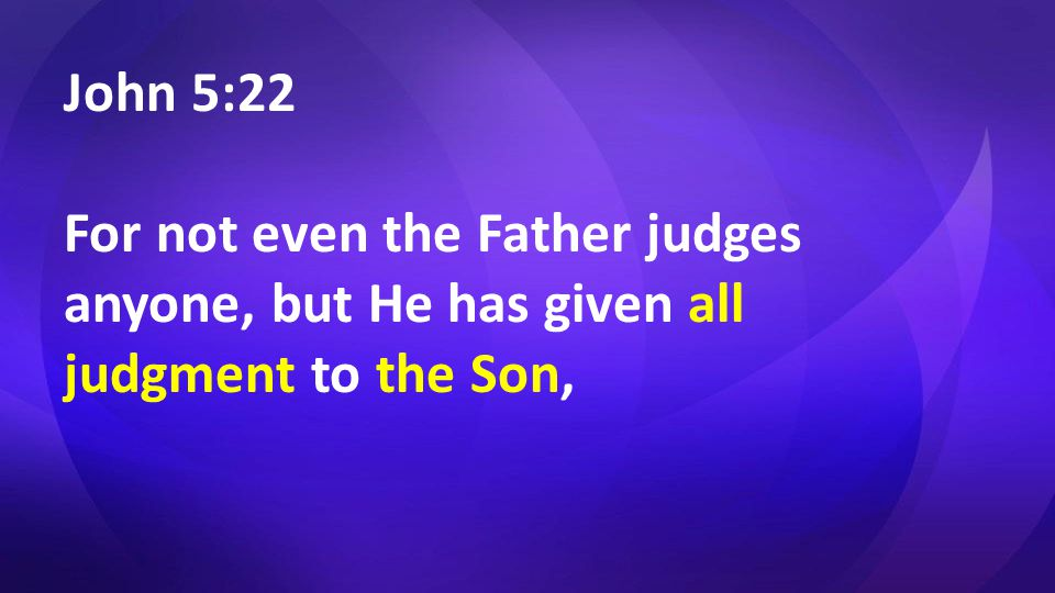 John 5:22 For not even the Father judges anyone, but He has given all judgment to the Son,