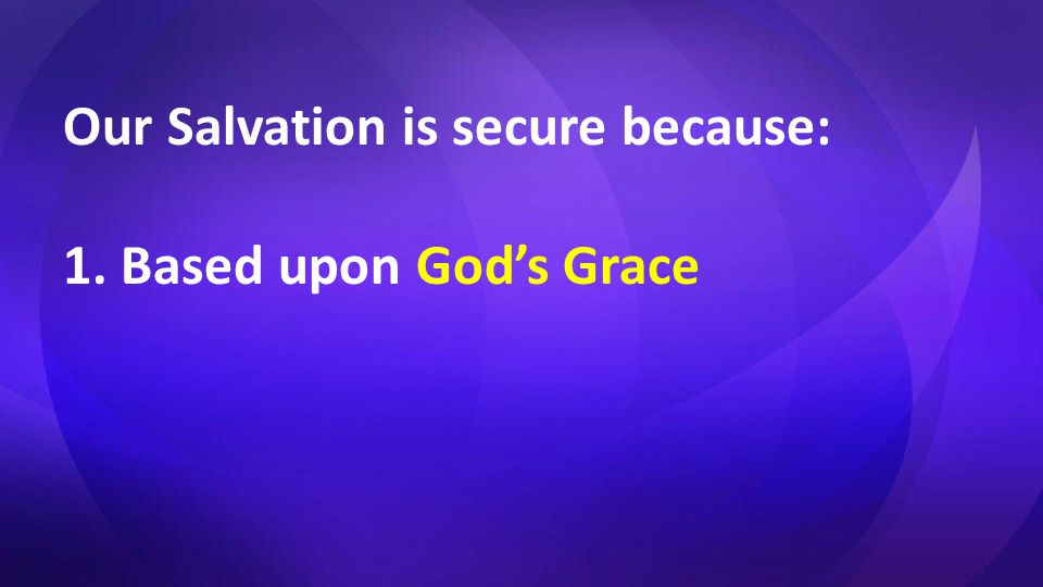 Our Salvation is secure because: 1. Based upon God's Grace