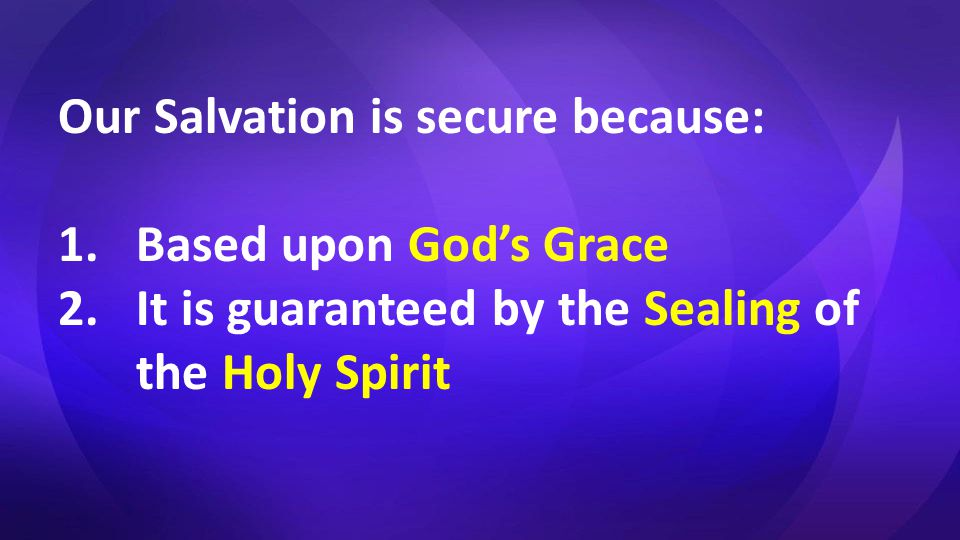 Our Salvation is secure because: 1.Based upon God's Grace 2.It is guaranteed by the Sealing of the Holy Spirit