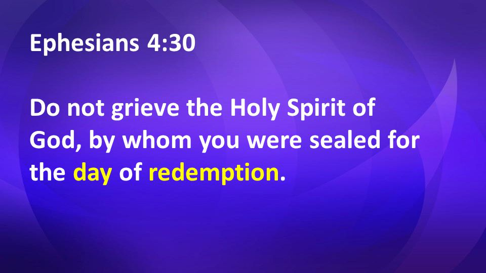 Ephesians 4:30 Do not grieve the Holy Spirit of God, by whom you were sealed for the day of redemption.