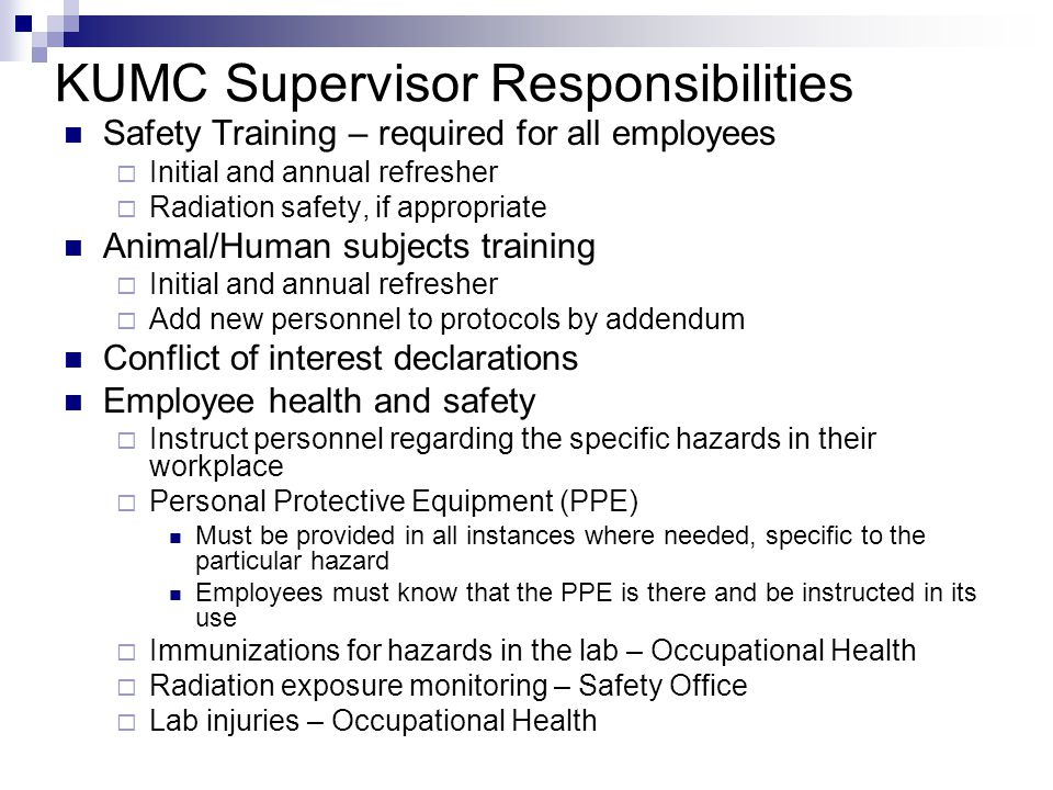 KUMC Supervisor Responsibilities Safety Training – required for all employees  Initial and annual refresher  Radiation safety, if appropriate Animal/Human subjects training  Initial and annual refresher  Add new personnel to protocols by addendum Conflict of interest declarations Employee health and safety  Instruct personnel regarding the specific hazards in their workplace  Personal Protective Equipment (PPE) Must be provided in all instances where needed, specific to the particular hazard Employees must know that the PPE is there and be instructed in its use  Immunizations for hazards in the lab – Occupational Health  Radiation exposure monitoring – Safety Office  Lab injuries – Occupational Health