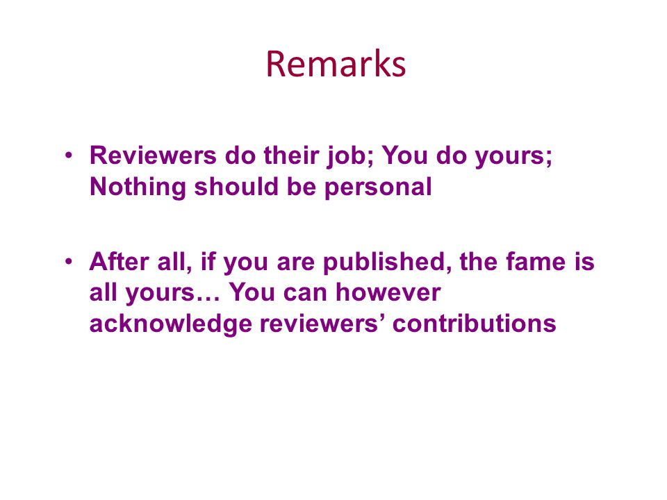 Remarks Reviewers do their job; You do yours; Nothing should be personal After all, if you are published, the fame is all yours… You can however acknowledge reviewers' contributions