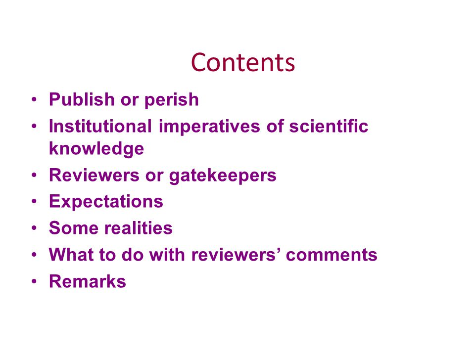 Contents Publish or perish Institutional imperatives of scientific knowledge Reviewers or gatekeepers Expectations Some realities What to do with reviewers' comments Remarks