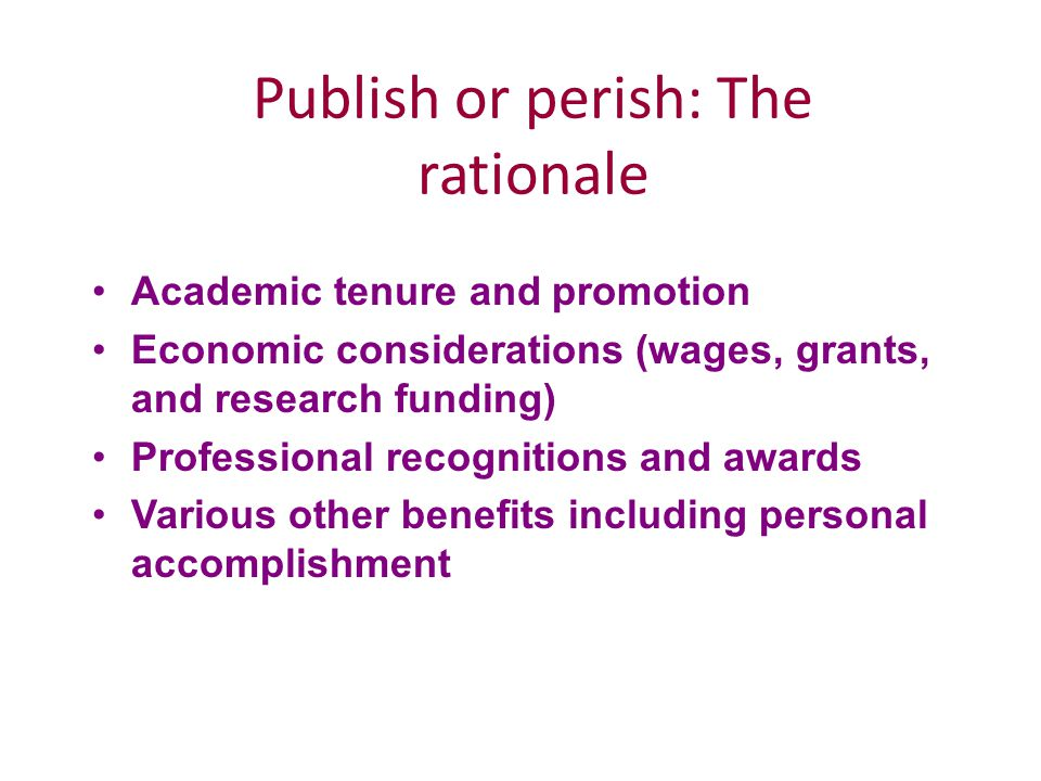Publish or perish: The rationale Academic tenure and promotion Economic considerations (wages, grants, and research funding) Professional recognitions and awards Various other benefits including personal accomplishment