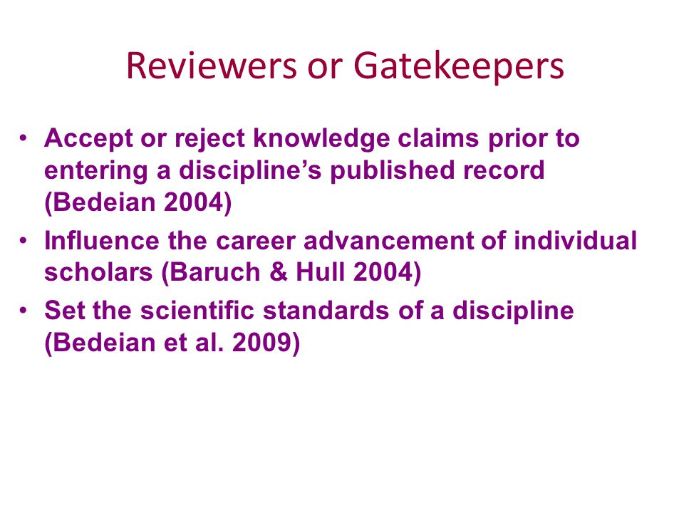 Reviewers or Gatekeepers Accept or reject knowledge claims prior to entering a discipline's published record (Bedeian 2004) Influence the career advancement of individual scholars (Baruch & Hull 2004) Set the scientific standards of a discipline (Bedeian et al.