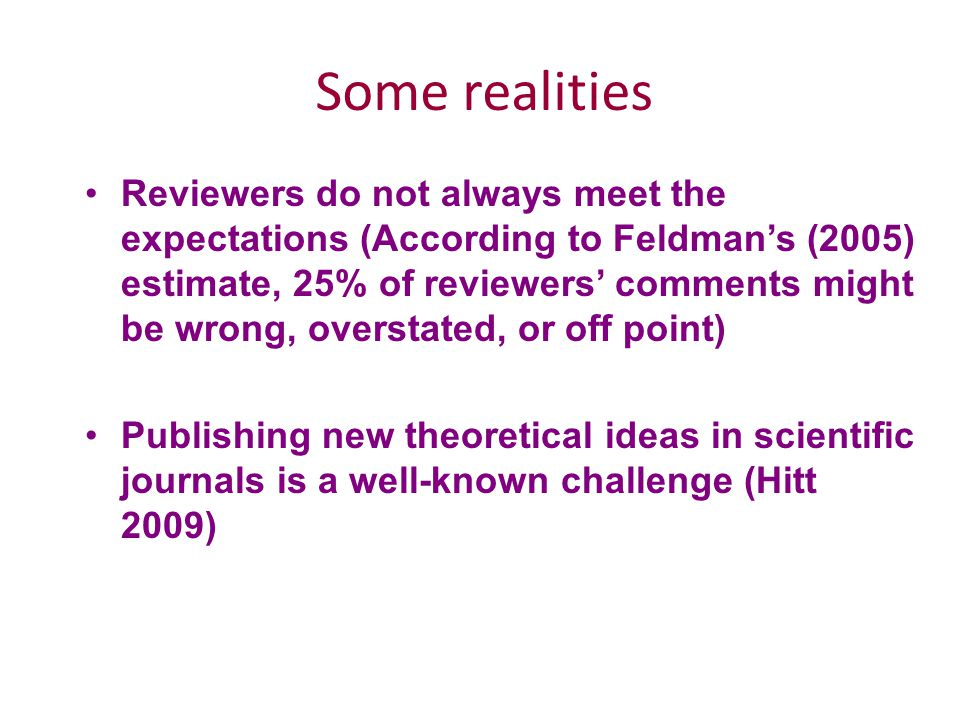 Some realities Reviewers do not always meet the expectations (According to Feldman's (2005) estimate, 25% of reviewers' comments might be wrong, overstated, or off point) Publishing new theoretical ideas in scientific journals is a well-known challenge (Hitt 2009)