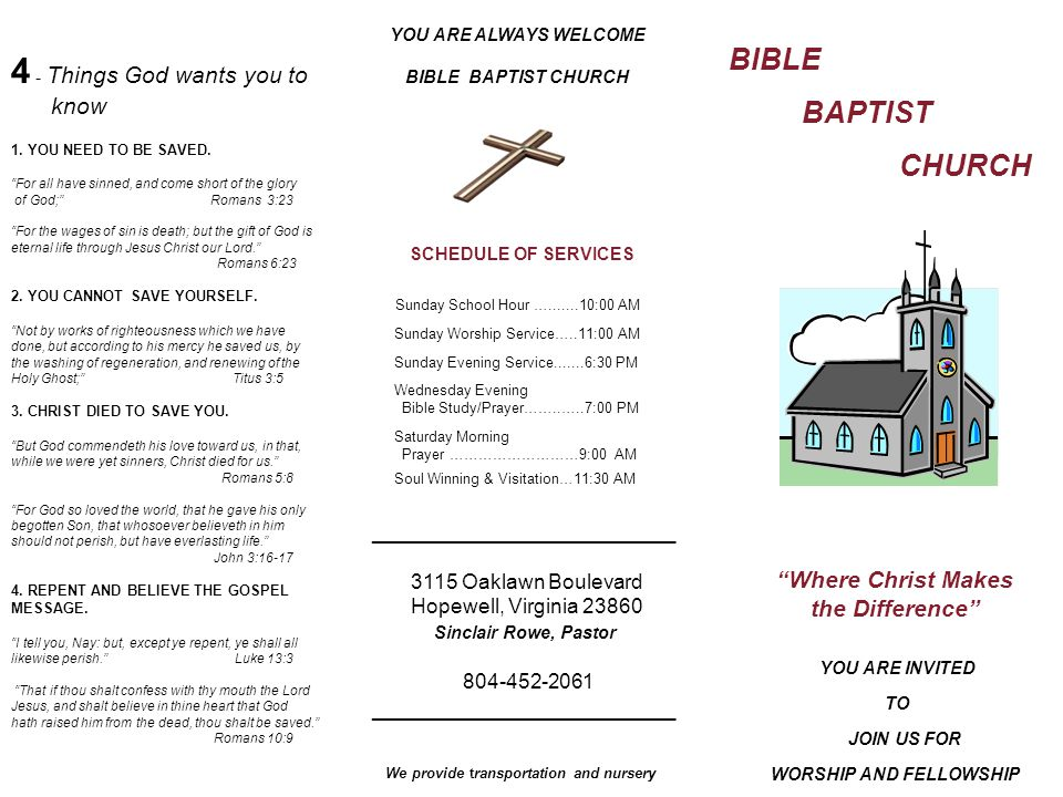 BIBLE BAPTIST CHURCH Where Christ Makes the Difference YOU ARE INVITED TO JOIN US FOR WORSHIP AND FELLOWSHIP YOU ARE ALWAYS WELCOME BIBLE BAPTIST CHURCH SCHEDULE OF SERVICES Sunday School Hour ….......10:00 AM Sunday Worship Service…..11:00 AM Sunday Evening Service.......6:30 PM Wednesday Evening Bible Study/Prayer……..…..7:00 PM Saturday Morning Prayer ………………………9:00 AM Soul Winning & Visitation…11:30 AM _______________________ 3115 Oaklawn Boulevard Hopewell, Virginia 23860 Sinclair Rowe, Pastor 804-452-2061 _______________________ We provide transportation and nursery 4 - Things God wants you to know 1.