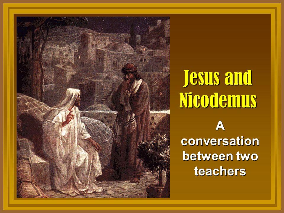 Jesus and Nicodemus A conversation between two teachers